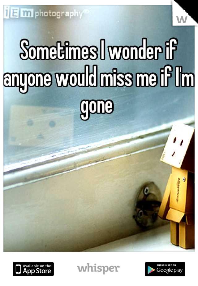 Sometimes I wonder if anyone would miss me if I'm gone