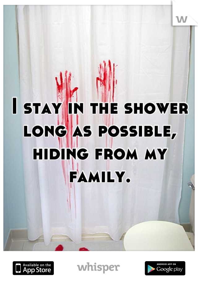 I stay in the shower long as possible, hiding from my family.