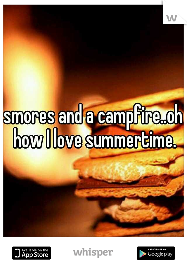 smores and a campfire..oh how I love summertime.