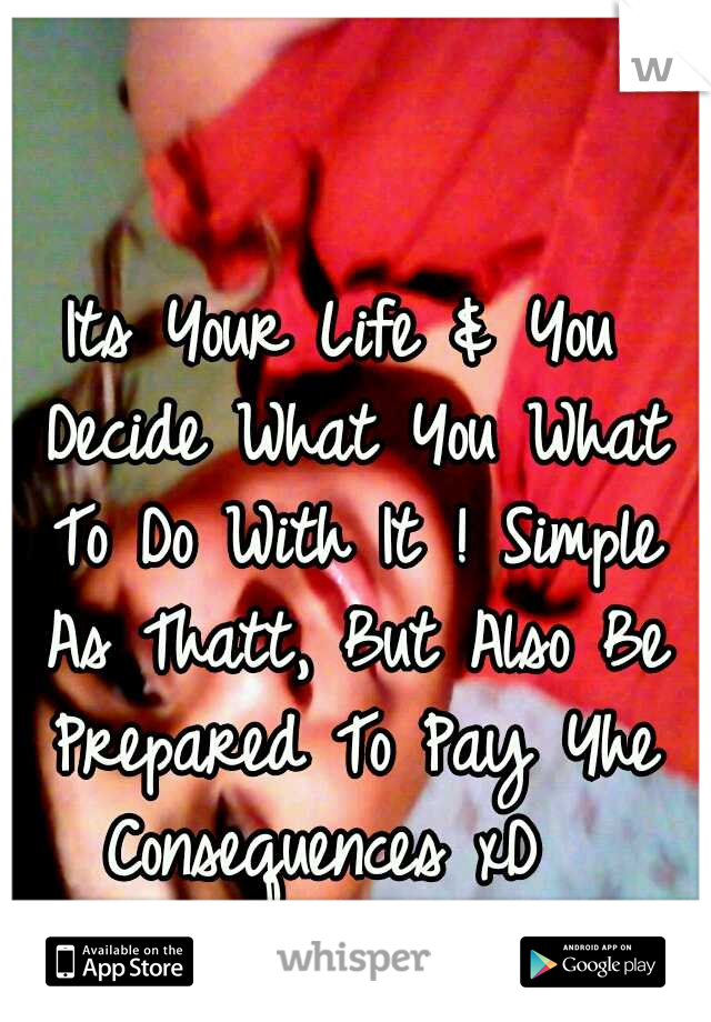 Its Your Life & You Decide What You What To Do With It ! Simple As Thatt, But Also Be Prepared To Pay Yhe Consequences xD