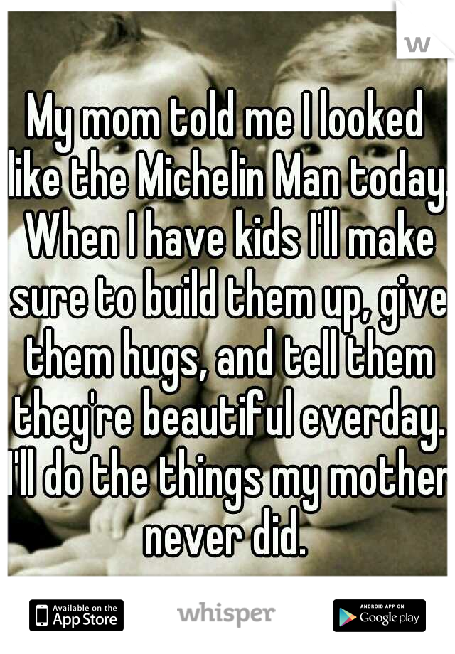 My mom told me I looked like the Michelin Man today. When I have kids I'll make sure to build them up, give them hugs, and tell them they're beautiful everday. I'll do the things my mother never did.