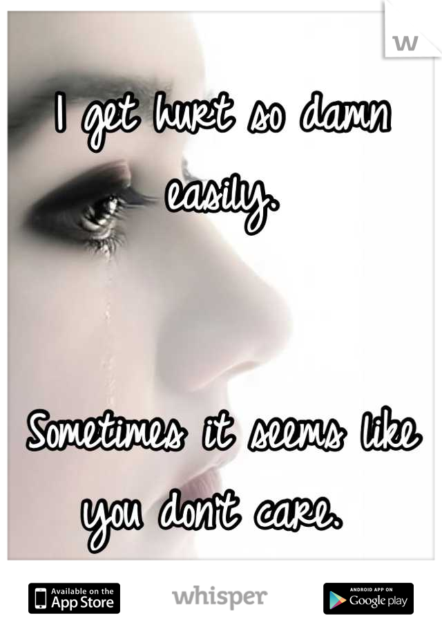 I get hurt so damn easily.    Sometimes it seems like you don't care.