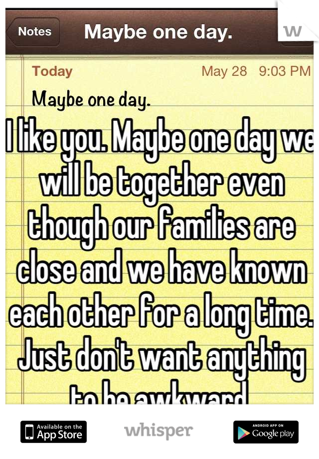 I like you. Maybe one day we will be together even though our families are close and we have known each other for a long time. Just don't want anything to be awkward.