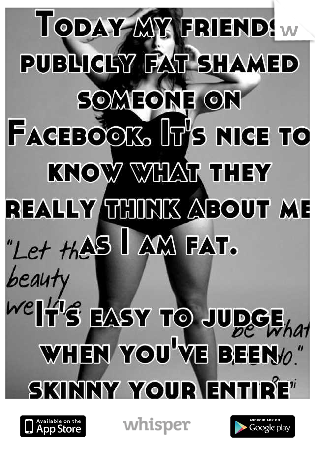 Today my friends publicly fat shamed someone on Facebook. It's nice to know what they really think about me as I am fat.   It's easy to judge when you've been skinny your entire life.