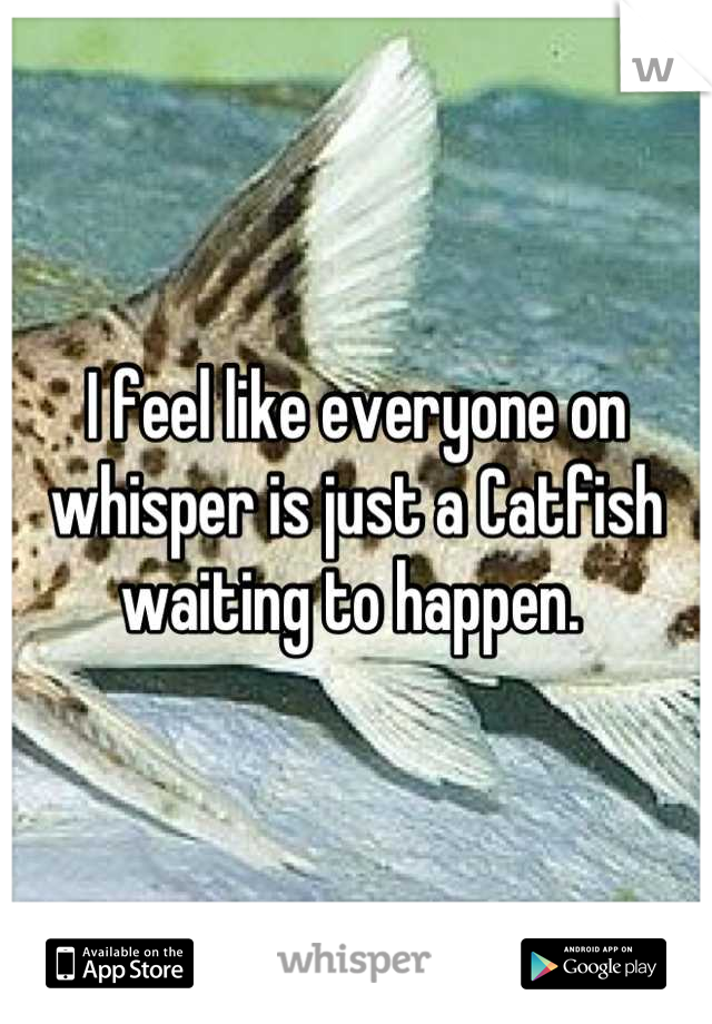I feel like everyone on whisper is just a Catfish waiting to happen.
