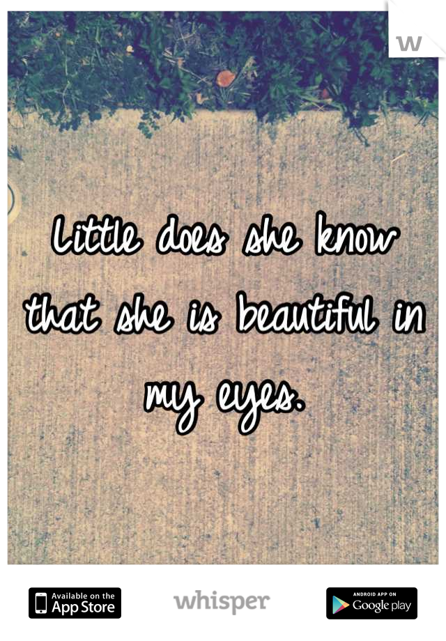 Little does she know that she is beautiful in my eyes.