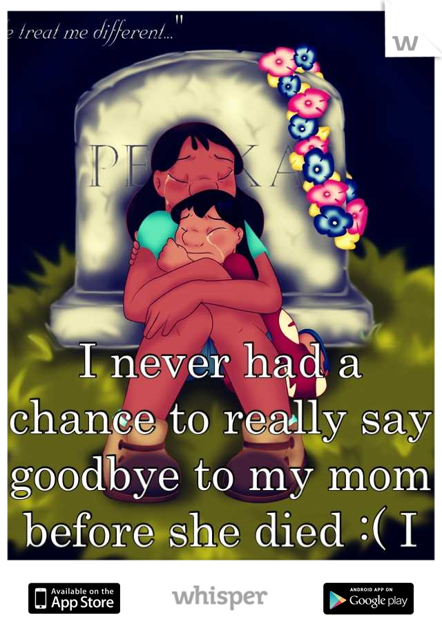 I never had a chance to really say goodbye to my mom before she died :( I miss you </3