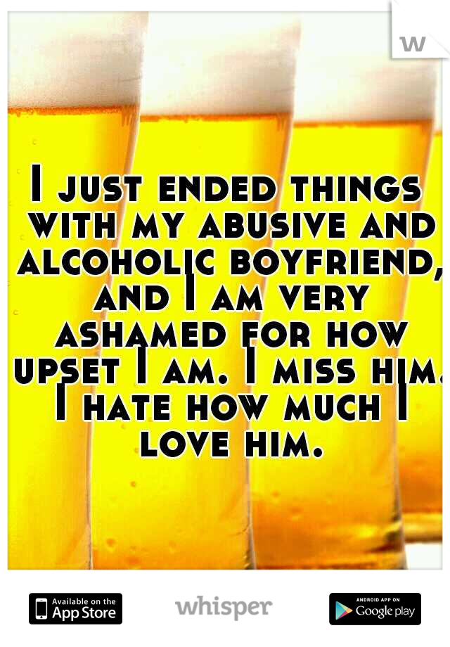 I just ended things with my abusive and alcoholic boyfriend, and I am very ashamed for how upset I am. I miss him. I hate how much I love him.