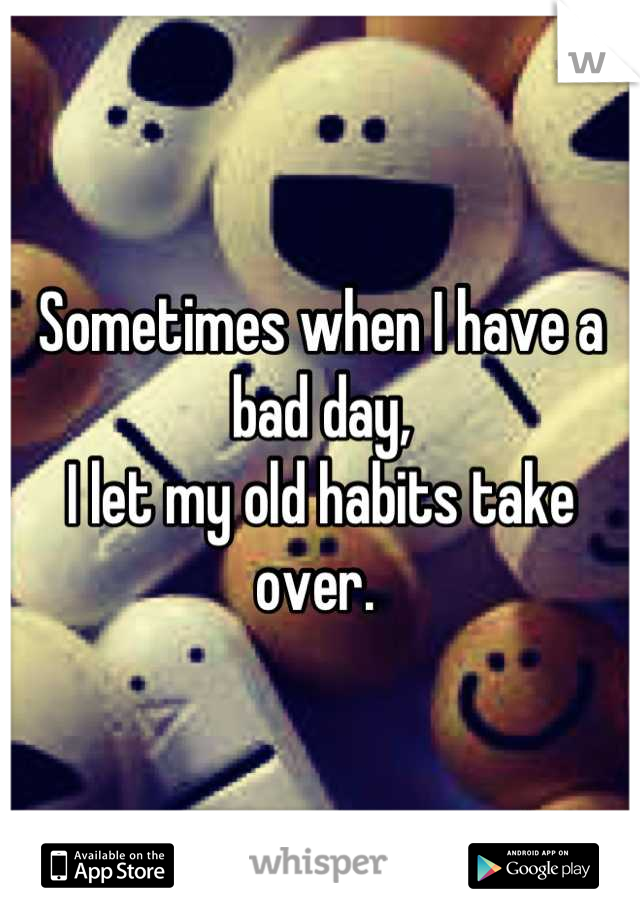 Sometimes when I have a bad day, I let my old habits take over.