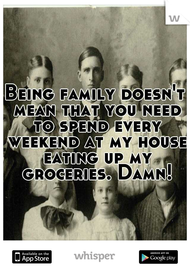 Being family doesn't mean that you need to spend every weekend at my house eating up my groceries. Damn!