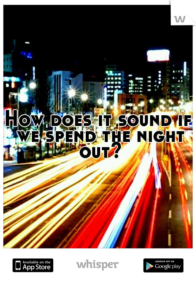 How does it sound if we spend the night out?