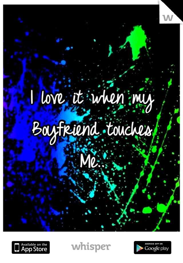 I love it when my Boyfriend touches Me..