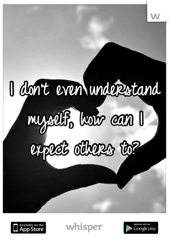 I don't even understand myself, how can I  expect others to?