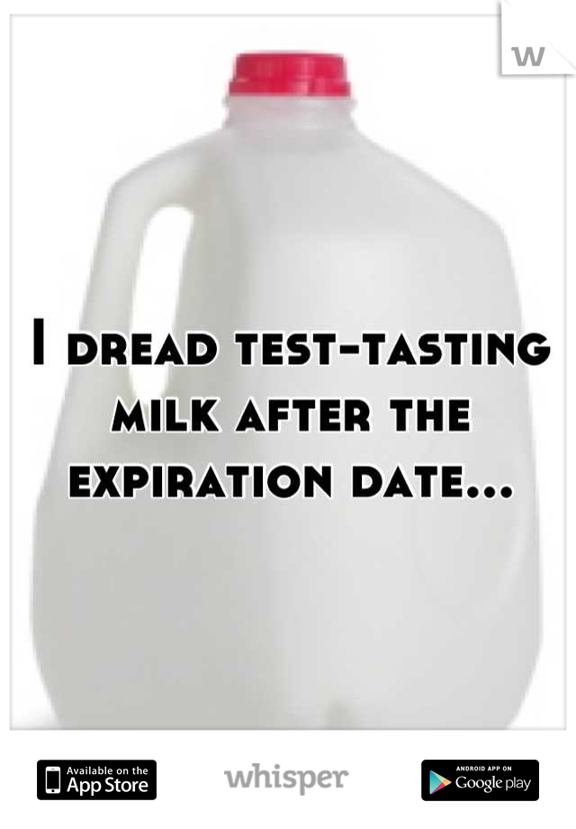 I dread test-tasting milk after the expiration date...