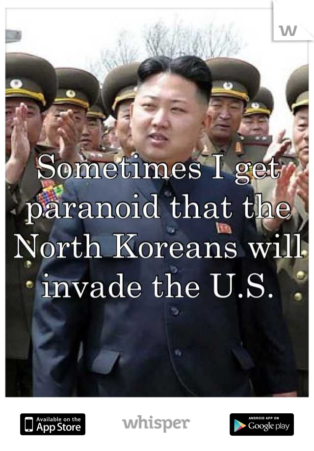 Sometimes I get paranoid that the North Koreans will invade the U.S.