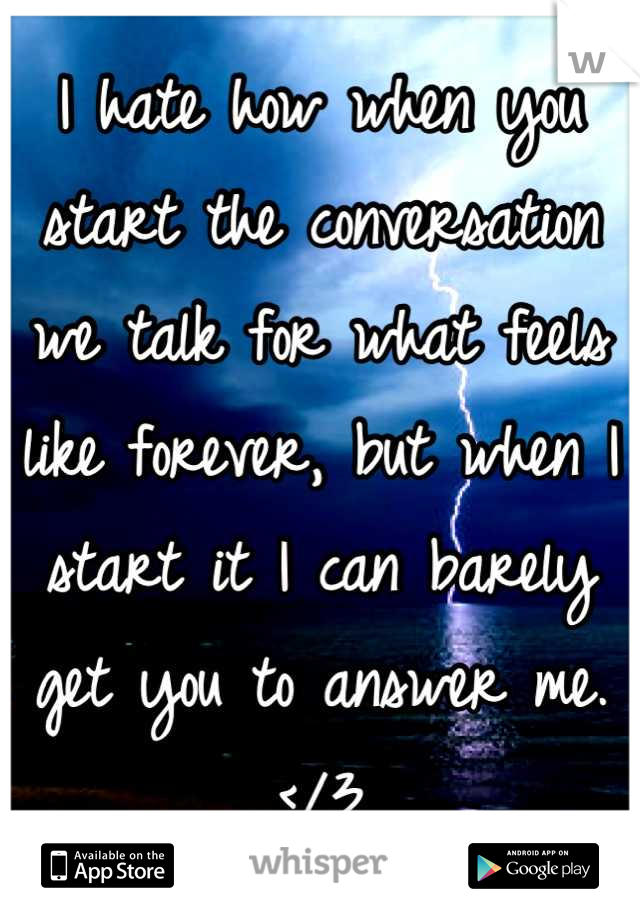 I hate how when you start the conversation we talk for what feels like forever, but when I start it I can barely get you to answer me. </3