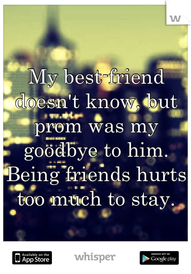 My best-friend doesn't know, but prom was my goodbye to him. Being friends hurts too much to stay.