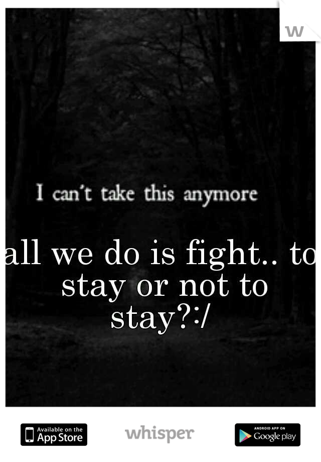 all we do is fight.. to stay or not to stay?:/