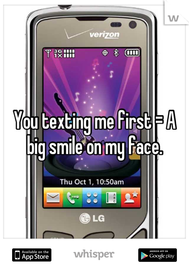 You texting me first = A big smile on my face.