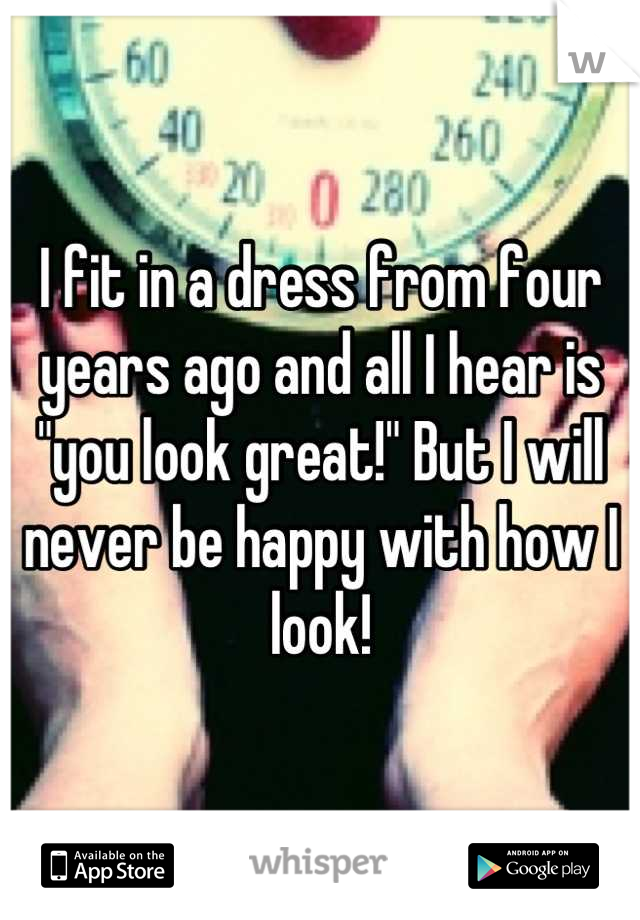 """I fit in a dress from four years ago and all I hear is """"you look great!"""" But I will never be happy with how I look!"""