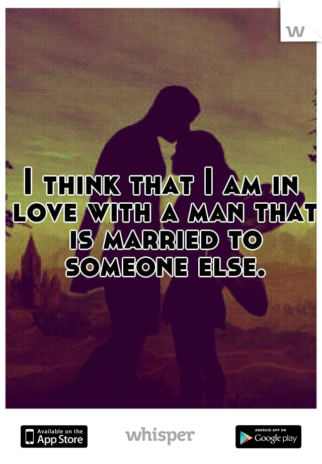 I think that I am in love with a man that is married to someone else.