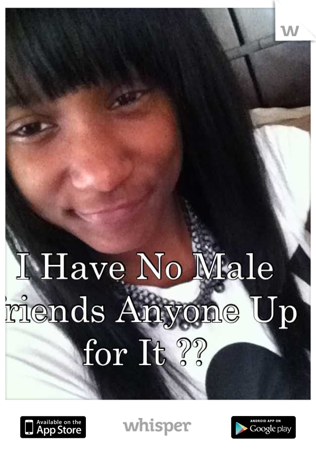 I Have No Male friends Anyone Up for It ??