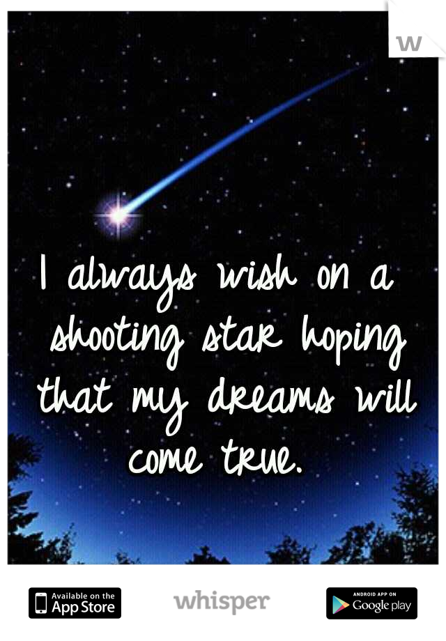 I always wish on a shooting star hoping that my dreams will come true.
