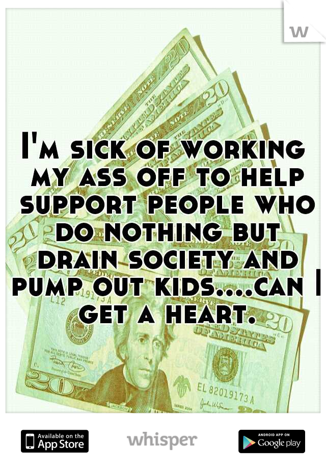I'm sick of working my ass off to help support people who do nothing but drain society and pump out kids....can I get a heart.