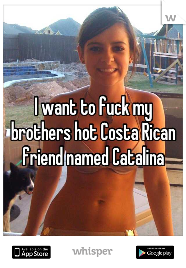 I want to fuck my brothers hot Costa Rican friend named Catalina