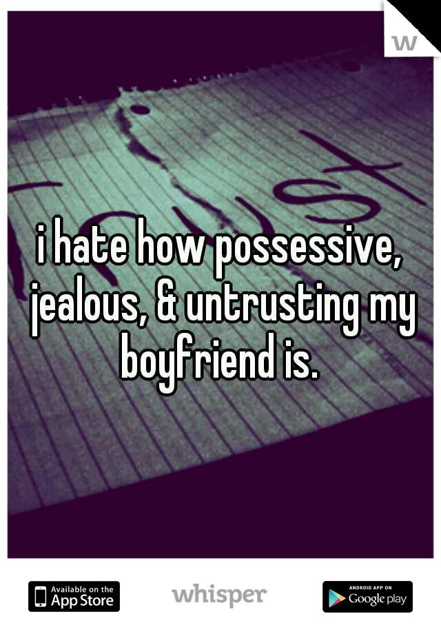 i hate how possessive, jealous, & untrusting my boyfriend is.