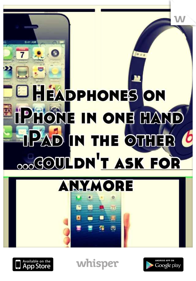 Headphones on iPhone in one hand iPad in the other ...couldn't ask for anymore