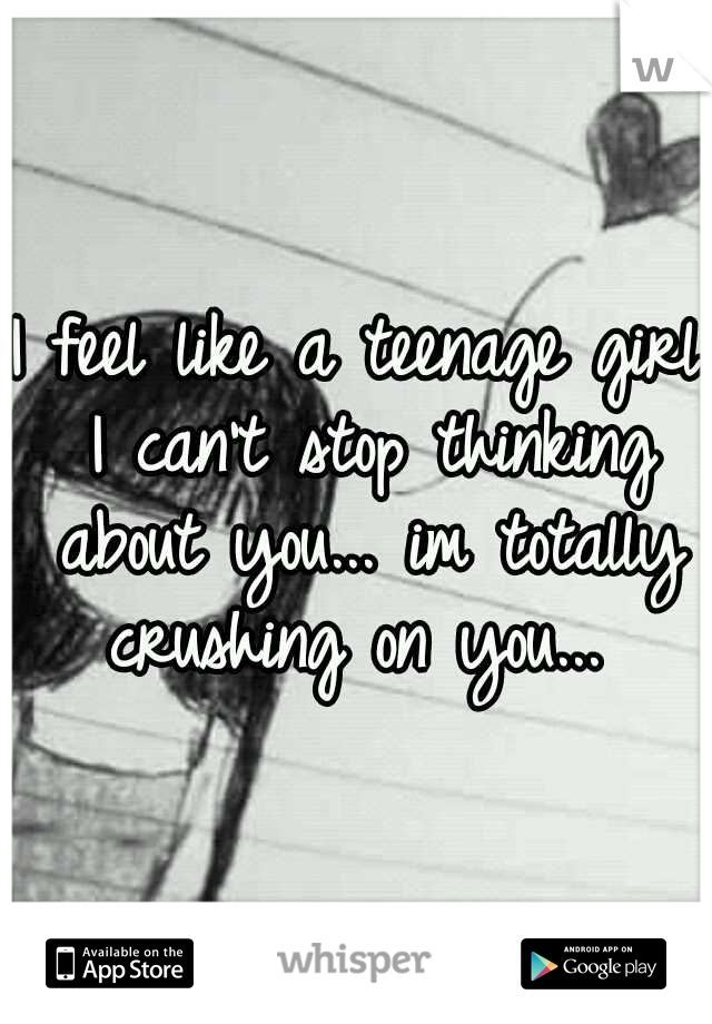I feel like a teenage girl I can't stop thinking about you... im totally crushing on you...