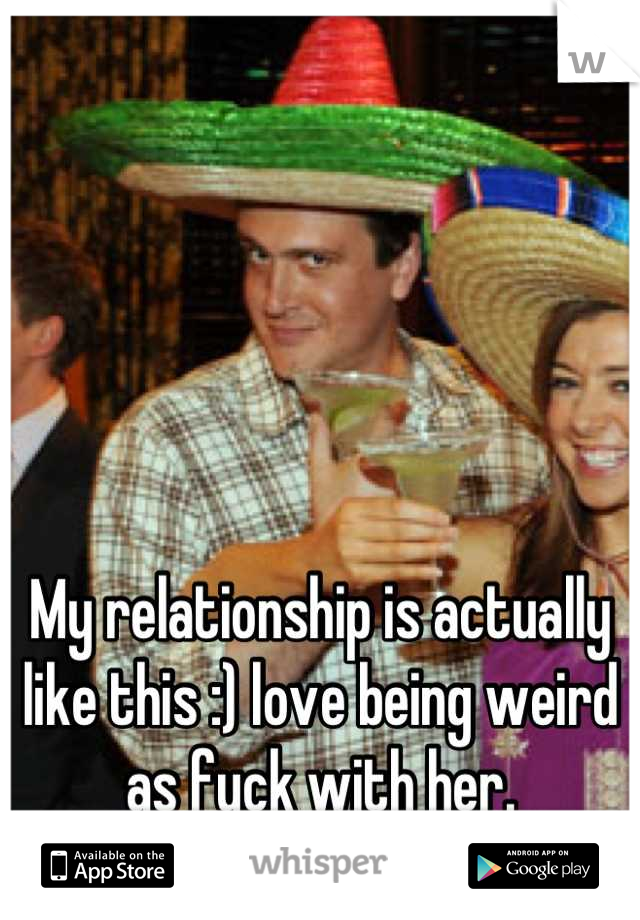 My relationship is actually like this :) love being weird as fuck with her.