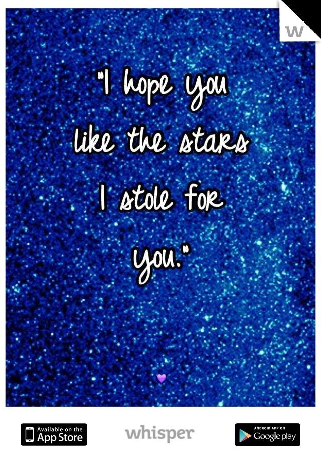 """""""I hope you  like the stars I stole for you.""""  """