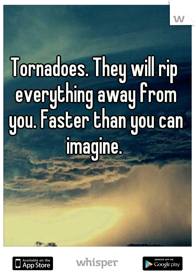 Tornadoes. They will rip everything away from you. Faster than you can imagine.