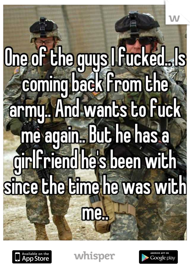 One of the guys I fucked.. Is coming back from the army.. And wants to fuck me again.. But he has a girlfriend he's been with since the time he was with me..
