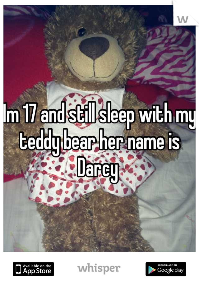 Im 17 and still sleep with my teddy bear her name is Darcy