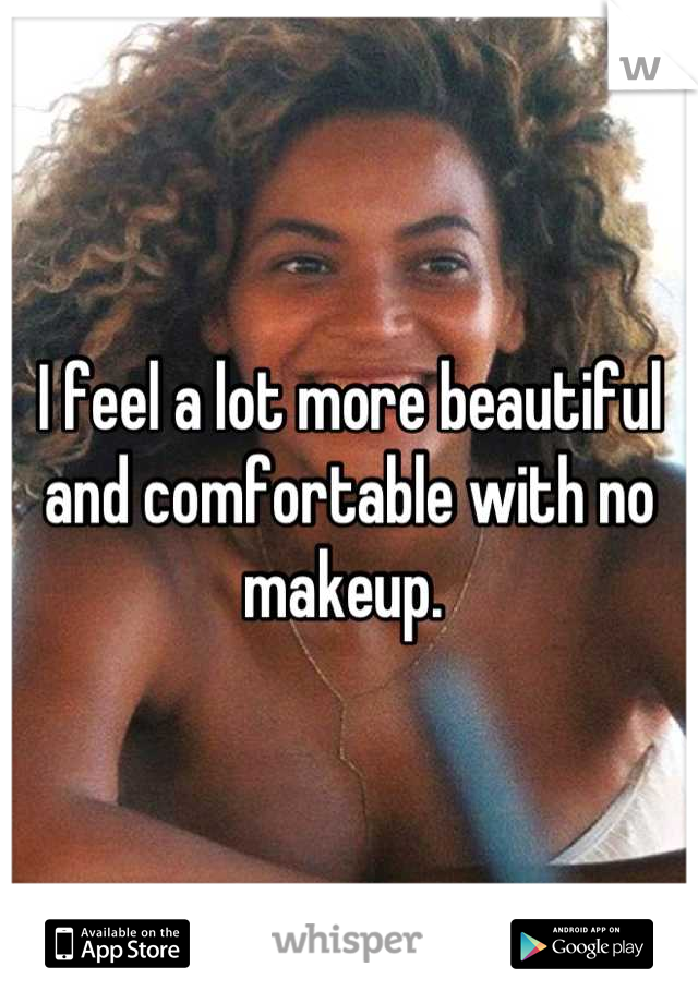 I feel a lot more beautiful and comfortable with no makeup.