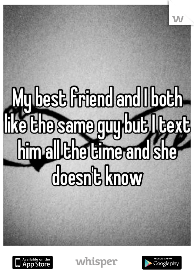 My best friend and I both like the same guy but I text him all the time and she doesn't know