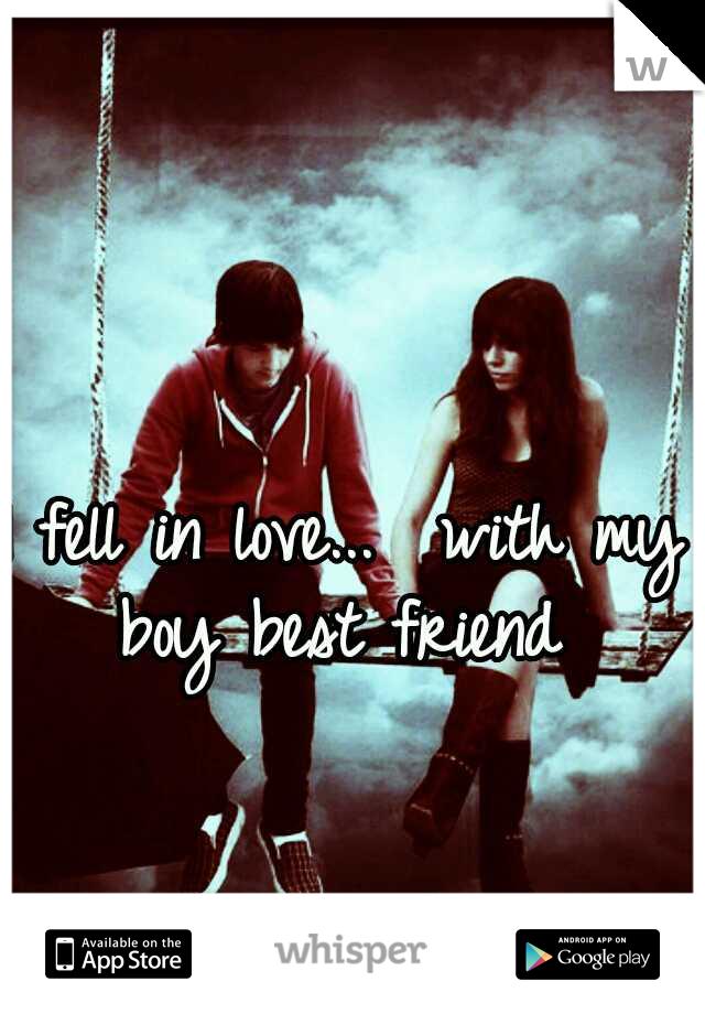 I fell in love...  with my boy best friend