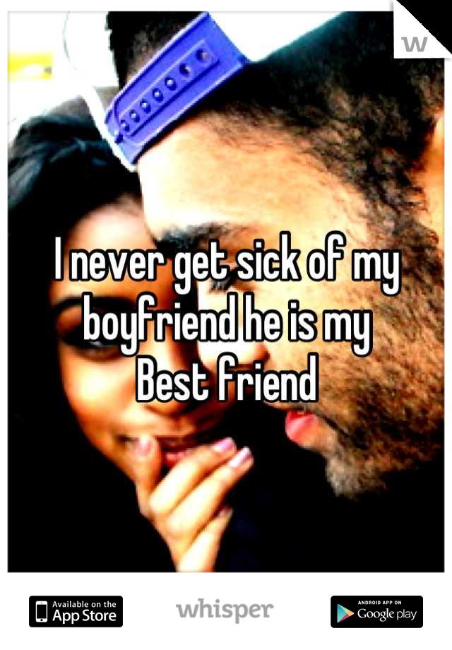 I never get sick of my boyfriend he is my Best friend