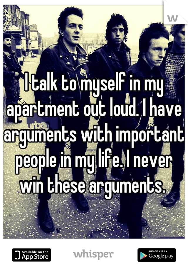 I talk to myself in my apartment out loud. I have arguments with important people in my life. I never win these arguments.