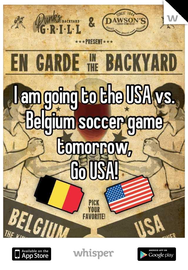 I am going to the USA vs. Belgium soccer game tomorrow, Go USA!