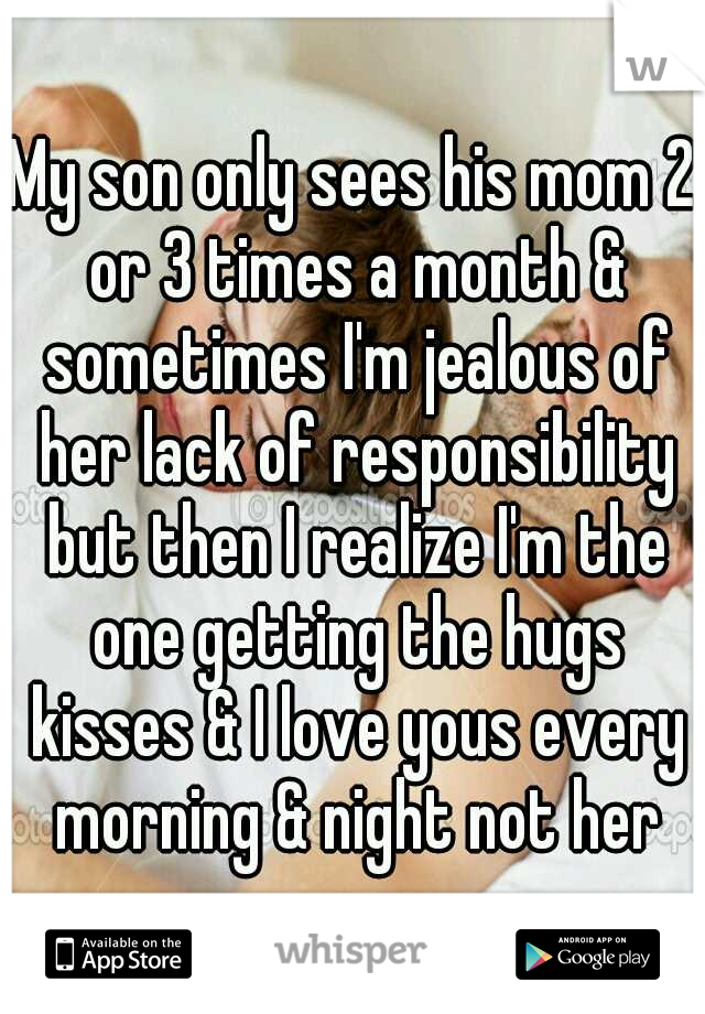 My son only sees his mom 2 or 3 times a month & sometimes I'm jealous of her lack of responsibility but then I realize I'm the one getting the hugs kisses & I love yous every morning & night not her
