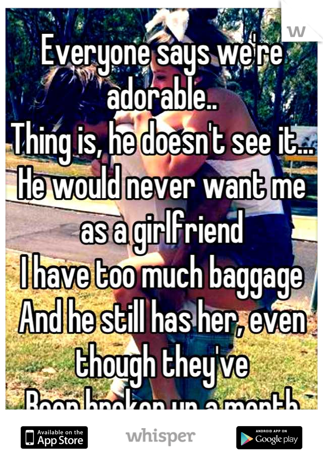 Everyone says we're adorable.. Thing is, he doesn't see it... He would never want me as a girlfriend I have too much baggage And he still has her, even though they've Been broken up a month