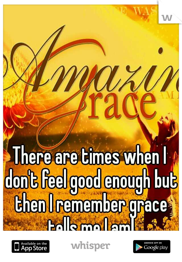 There are times when I don't feel good enough but then I remember grace tells me I am!