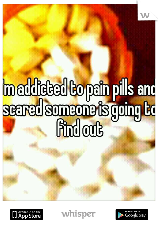 I'm addicted to pain pills and scared someone is going to find out