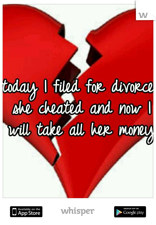 today I filed for divorce she cheated and now I will take all her money