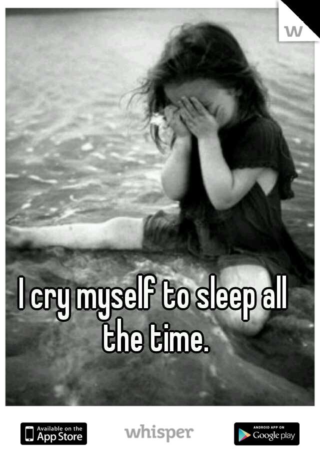 I cry myself to sleep all the time.
