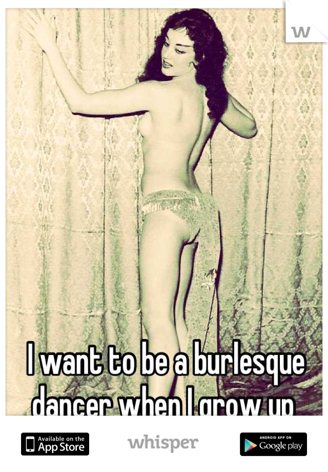 I want to be a burlesque dancer when I grow up
